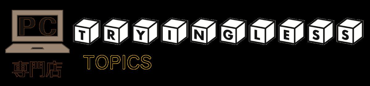 PC専門店 TRYINGLESS 【トリングレス】 TOPICS
